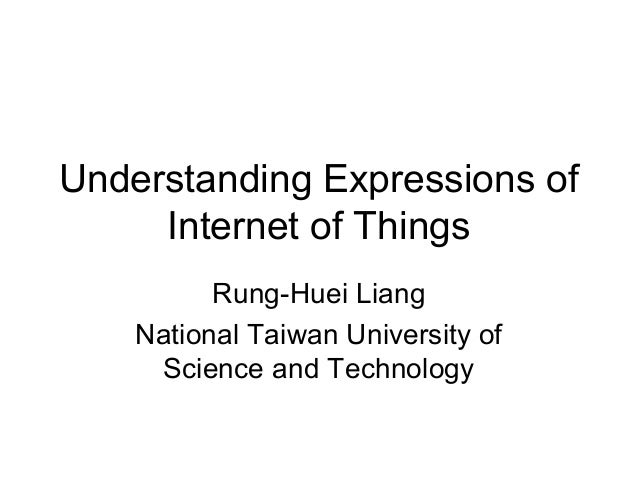 Understanding Expressions of     Internet of Things          Rung-Huei Liang    National Taiwan University of     Science ...