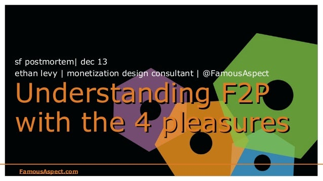 sf postmortem| dec 13 ethan levy | monetization design consultant | @FamousAspect  Understanding F2P with the 4 pleasures ...
