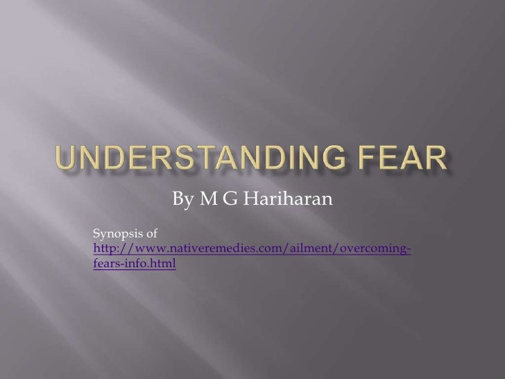 UNDERSTANDING FEAR<br />By M G Hariharan<br />Synopsis of http://www.nativeremedies.com/ailment/overcoming-fears-info.html...