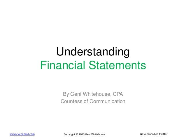 @Evenanerd on Twitterwww.evenanerd.com Copyright © 2013 Geni Whitehouse Understanding Financial Statements By Geni Whiteho...