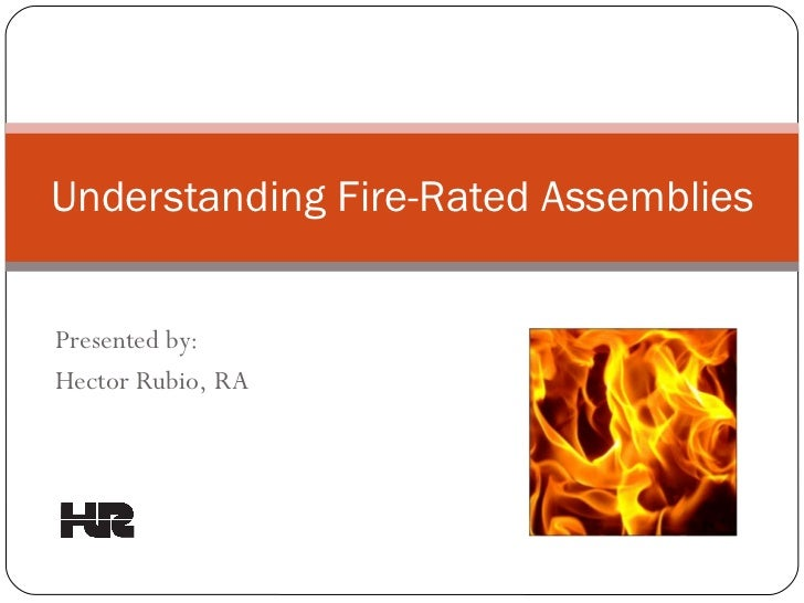 Understanding Fire-Rated Assemblies Presented by: Hector Rubio, RA