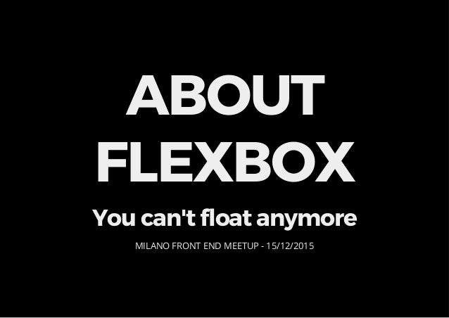 ABOUT FLEXBOX You can't float anymore MILANO FRONT END MEETUP - 15/12/2015
