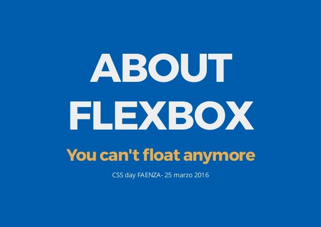 ABOUT FLEXBOX You can't float anymore CSS day FAENZA- 25 marzo 2016