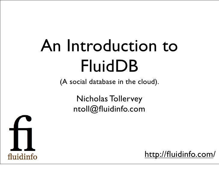 An Introduction to      FluidDB   (A social database in the cloud).         Nicholas Tollervey       ntoll@fluidinfo.com   ...