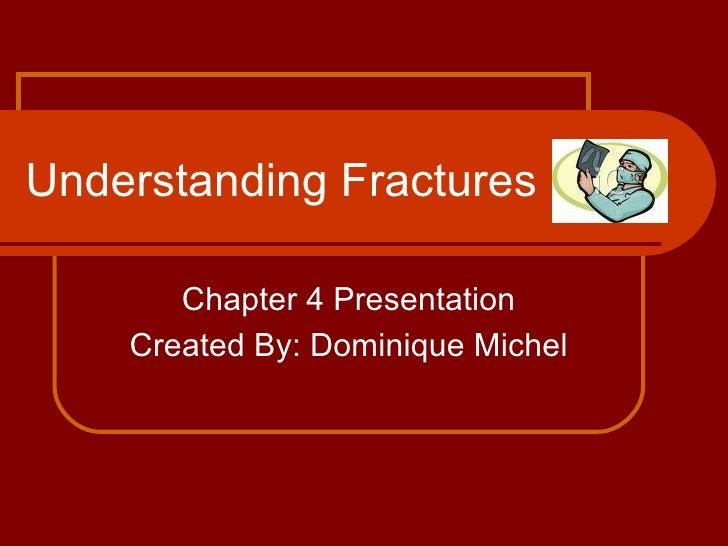 Understanding Fractures Chapter 4 Presentation Created By: Dominique Michel