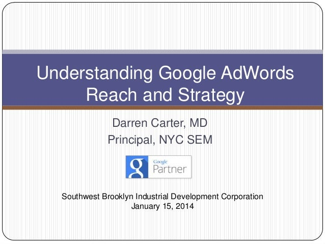 Understanding Google AdWords Reach and Strategy Darren Carter, MD Principal, NYC SEM  Southwest Brooklyn Industrial Develo...