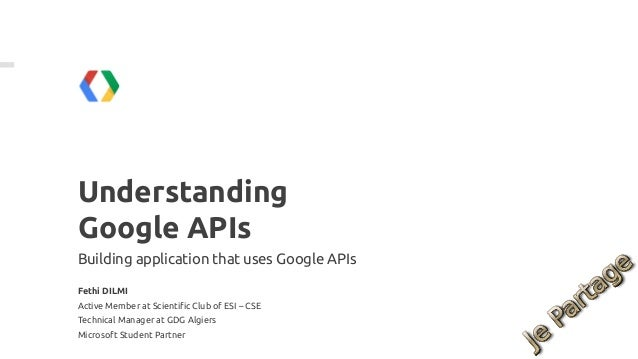 UnderstandingGoogle APIsBuilding application that uses Google APIsFethi DILMIActive Member at Scientific Club of ESI – CSE...