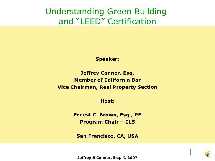 "Understanding Green Building  and ""LEED"" Certification Speaker: Jeffrey Conner, Esq. Member of California Bar Vice Chairma..."