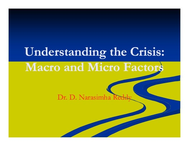 Understanding the Crisis:Understanding the Crisis: Macro and Micro FactorsMacro and Micro Factors Dr. D. NarasimhaDr. D. N...