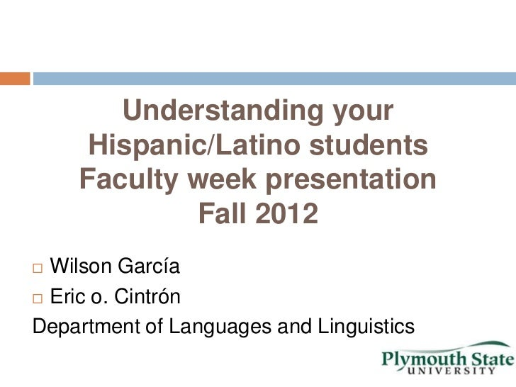 Understanding your     Hispanic/Latino students    Faculty week presentation            Fall 2012 Wilson García Eric o. ...