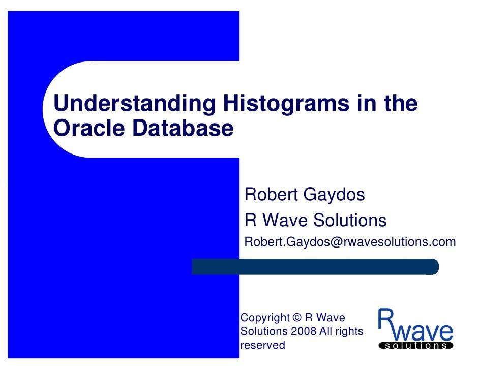 Understanding Histograms in the Oracle Database                  Robert Gaydos                 R Wave Solutions           ...