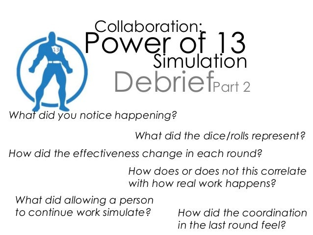 Collaboration: Power of 13 Simulation Debrief What did you notice happening? What did the dice/rolls represent? How did th...