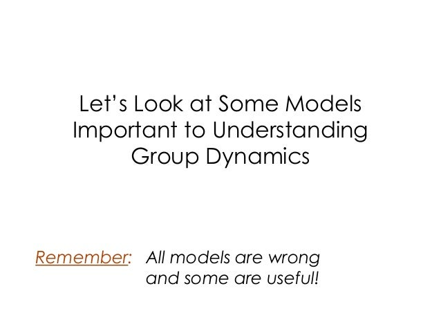 Let's Look at Some Models Important to Understanding Group Dynamics Remember: All models are wrong and some are useful!
