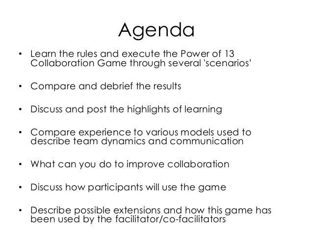Agenda • Learn the rules and execute the Power of 13 Collaboration Game through several 'scenarios' • Compare and debrief ...