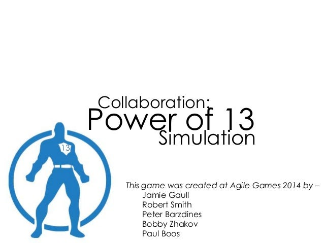 Collaboration: Power of 13 Simulation This game was created at Agile Games 2014 by – Jamie Gaull Robert Smith Peter Barzdi...