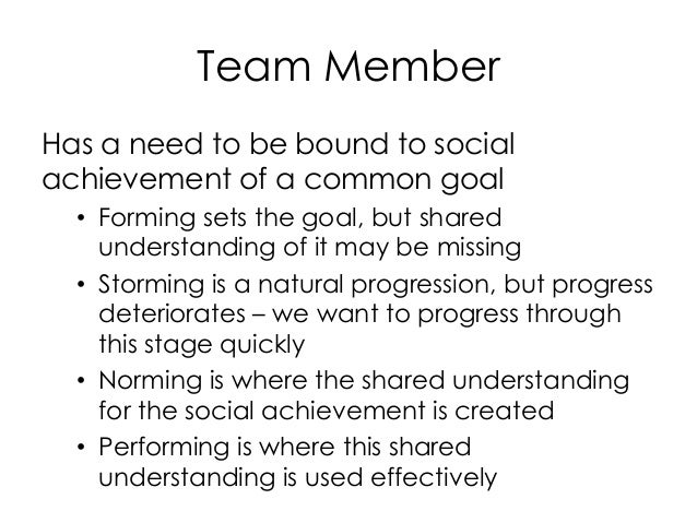 Team Member Has a need to be bound to social achievement of a common goal • Forming sets the goal, but shared understandin...