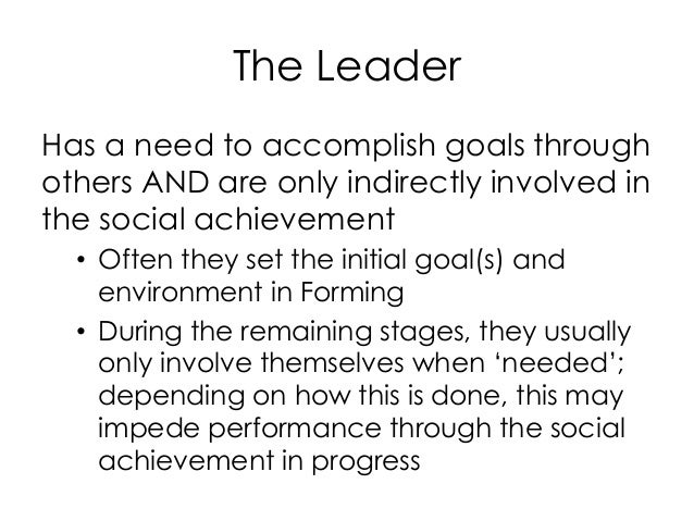 The Leader Has a need to accomplish goals through others AND are only indirectly involved in the social achievement • Ofte...