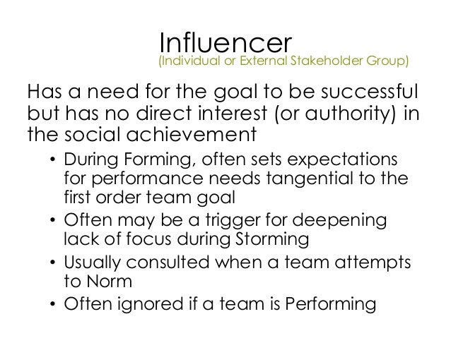 Influencer Has a need for the goal to be successful but has no direct interest (or authority) in the social achievement • ...