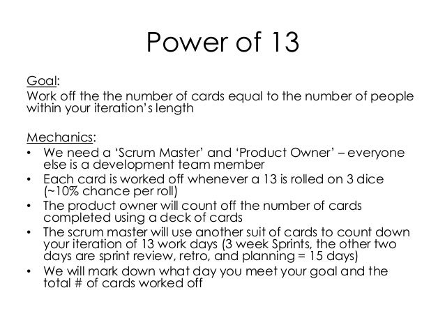 Power of 13 Goal: Work off the the number of cards equal to the number of people within your iteration's length Mechanics:...