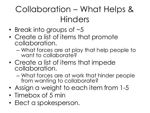 Collaboration – What Helps & Hinders • Break into groups of ~5 • Create a list of items that promote collaboration. – What...