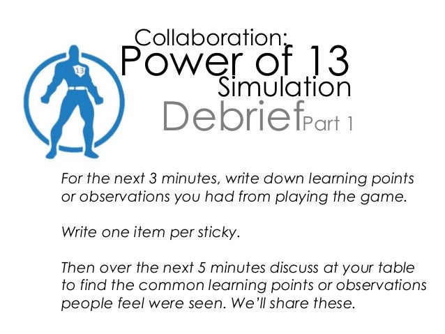Collaboration: Power of 13 Simulation Debrief For the next 3 minutes, write down learning points or observations you had f...