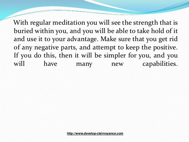 With regular meditation you will see the strength that isburied within you, and you will be able to take hold of itand use...