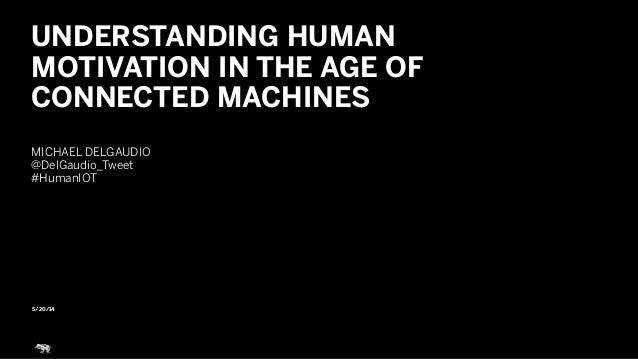 5/20/14 UNDERSTANDING HUMAN MOTIVATION IN THE AGE OF CONNECTED MACHINES ! MICHAEL DELGAUDIO @DelGaudio_Tweet #HumanIOT