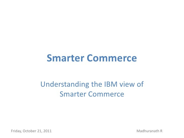 Smarter Commerce                 Understanding the IBM view of                      Smarter CommerceFriday, October 21, 20...