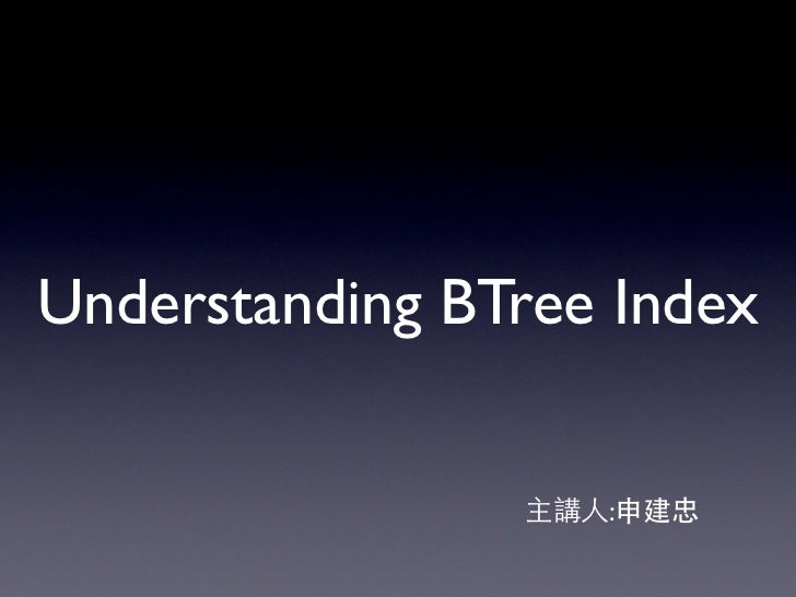 Understanding BTree Index                主講人:申建忠