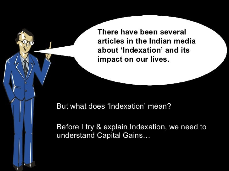 <ul><li>But what does 'Indexation' mean?  </li></ul><ul><li>Before I try & explain Indexation, we need to understand Capit...