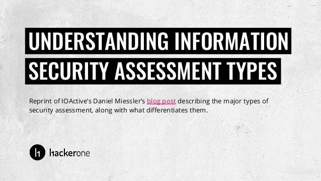 Reprint of IOActive's Daniel Miessler's blog post describing the major types of security assessment, along with what diffe...