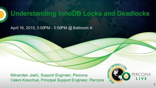 Understanding InnoDB Locks and Deadlocks April 16, 2015, 3:00PM - 3:50PM @ Ballroom A Nilnandan Joshi, Support Engineer, P...