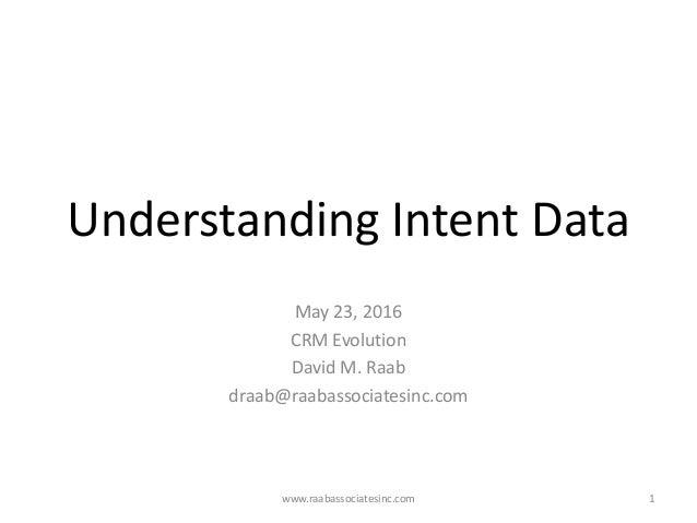 Understanding Intent Data May 23, 2016 CRM Evolution David M. Raab draab@raabassociatesinc.com www.raabassociatesinc.com 1