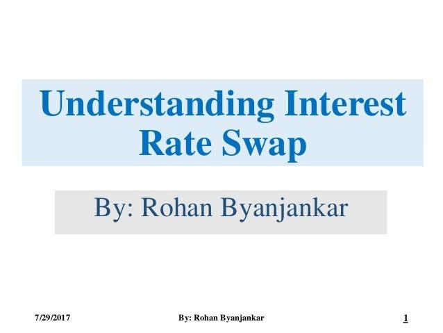 Understanding Interest Rate Swap By: Rohan Byanjankar 7/29/2017 By: Rohan Byanjankar 1