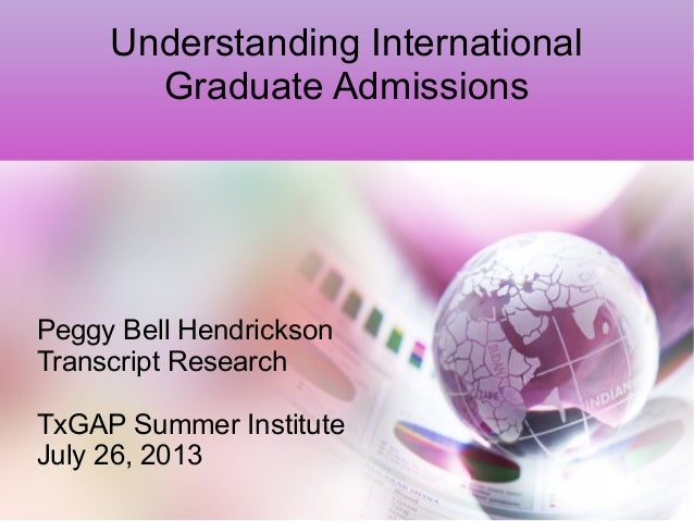 Understanding International Graduate Admissions Peggy Bell Hendrickson Transcript Research TxGAP Summer Institute July 26,...