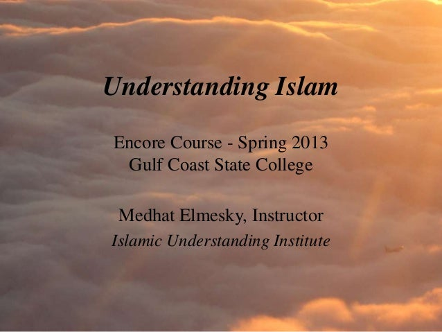 Understanding IslamEncore Course - Spring 2013 Gulf Coast State College Medhat Elmesky, InstructorIslamic Understanding In...