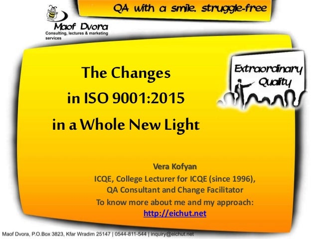 The Changes in ISO 9001:2015 in a Whole New Light Vera Kofyan ICQE, College Lecturer for ICQE (since 1996), QA Consultant ...