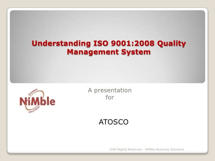 Understanding ISO 9001:2008 Quality Management System <br />A presentationfor<br />ATOSCO<br />©All Rights Reserved - NiMb...
