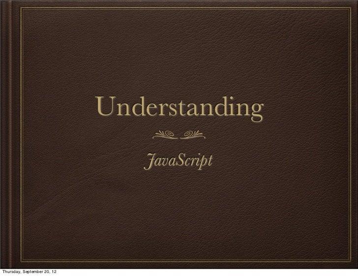 Understanding                                JavaScriptThursday, September 20, 12
