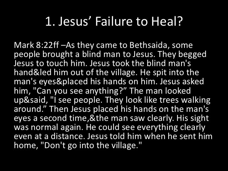 1. Jesus' Failure to Heal?<br />Mark 8:22ff –As they came to Bethsaida, some people brought a blind man to Jesus. They beg...