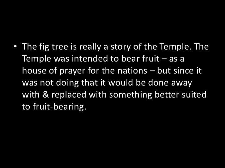 The fig tree is really a story of the Temple. The Temple was intended to bear fruit – as a house of prayer for the nations...