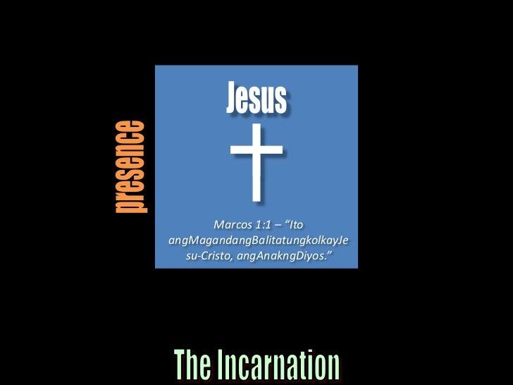 "Jesus<br />presence<br />Marcos 1:1 – ""Ito angMagandangBalitatungkolkayJesu-Cristo, angAnakngDiyos.""<br />The Incarnation<..."