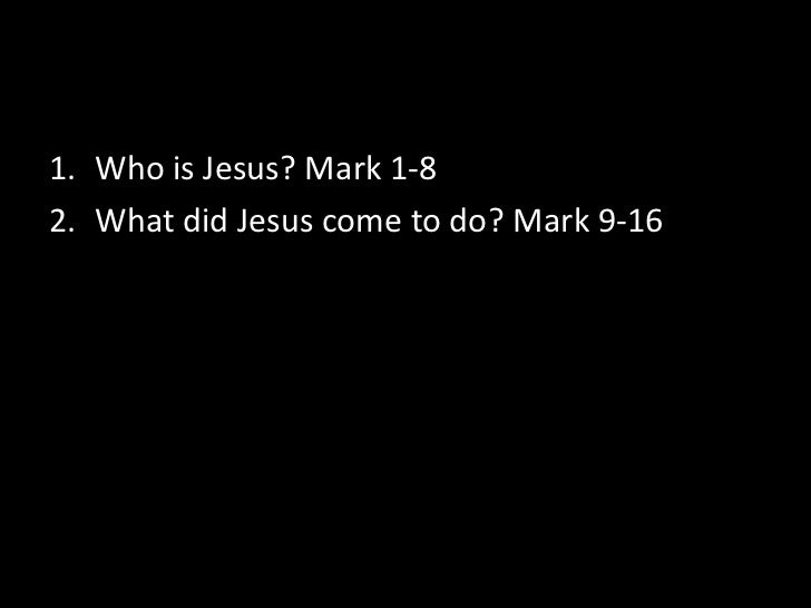 Who is Jesus? Mark 1-8<br />What did Jesus come to do? Mark 9-16<br />