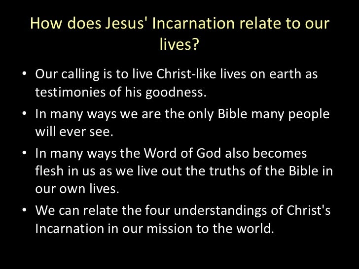 How does Jesus' Incarnation relate to our lives?<br />Our calling is to live Christ-like lives on earth as testimonies of ...