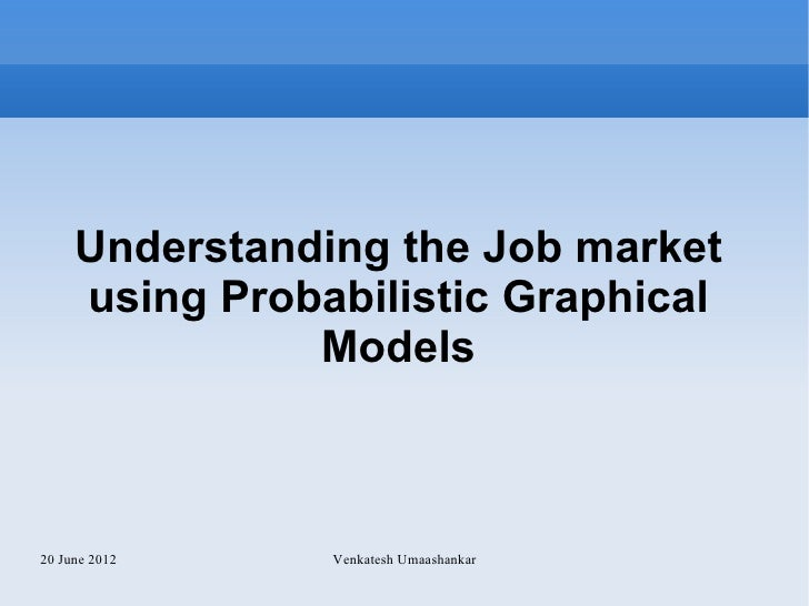 Understanding the Job market     using Probabilistic Graphical               Models20 June 2012    Venkatesh Umaashankar