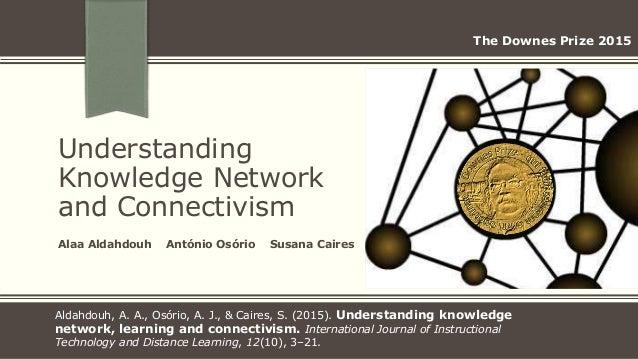 Understanding Knowledge Network and Connectivism Alaa Aldahdouh António Osório Susana Caires Aldahdouh, A. A., Osório, A. ...