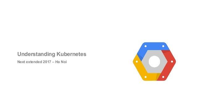 Understanding Kubernetes Next extended 2017 – Ha Noi