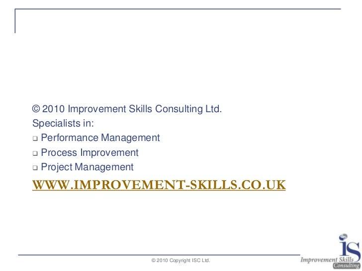 www.improvement-skills.co.uk<br />© 2010 Improvement Skills Consulting Ltd.<br />Specialists in:<br /><ul><li> Performance...