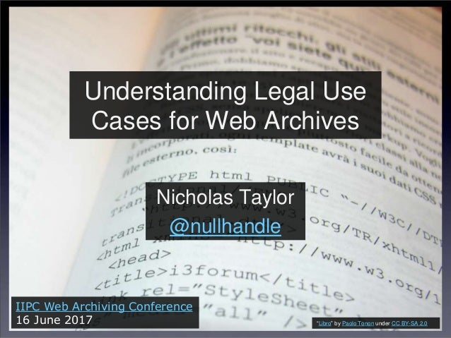 """Understanding Legal Use Cases for Web Archives Nicholas Taylor @nullhandle IIPC Web Archiving Conference 16 June 2017 """"Lib..."""