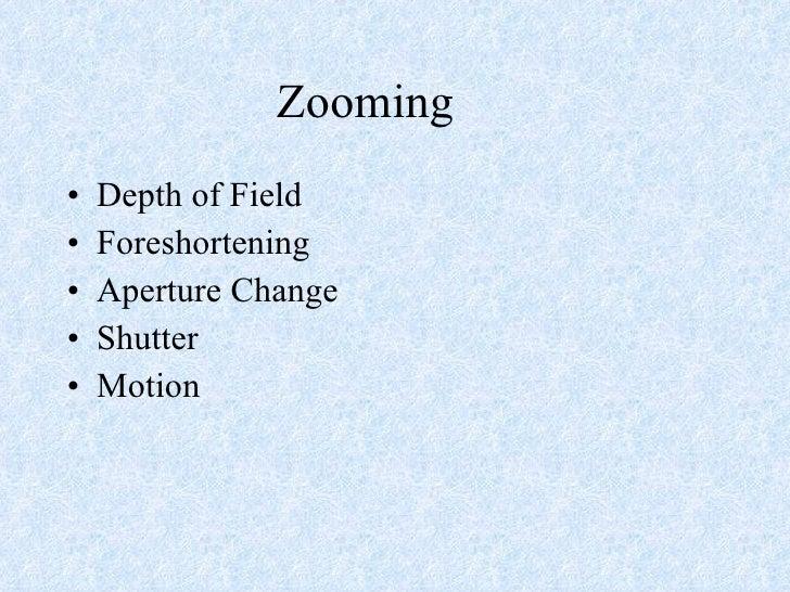 Zooming <ul><li>Depth of Field </li></ul><ul><li>Foreshortening </li></ul><ul><li>Aperture Change </li></ul><ul><li>Shutte...